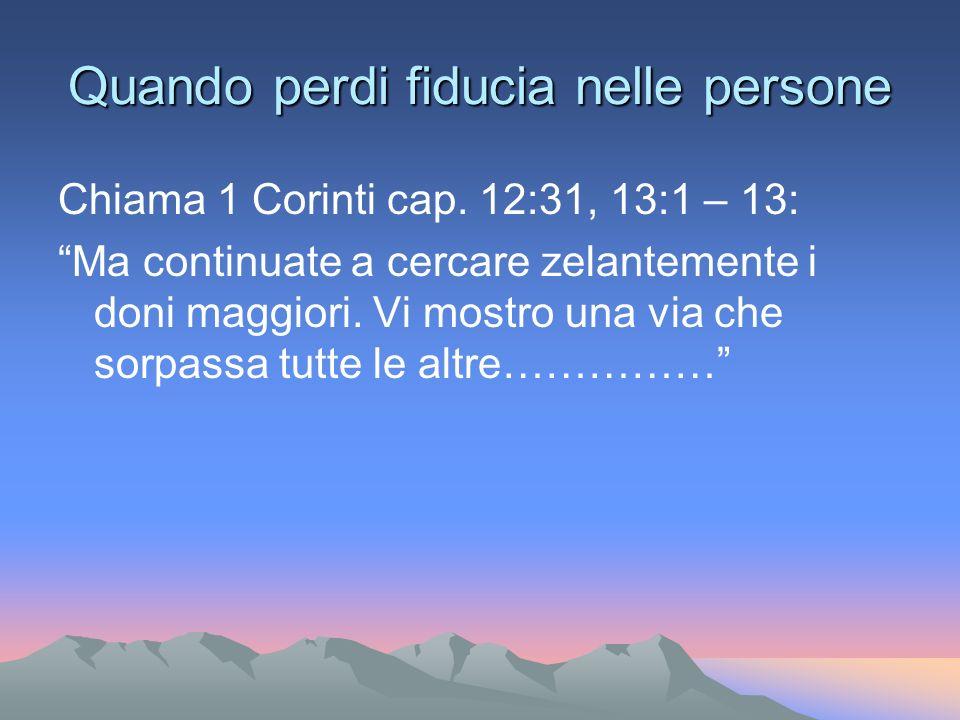 Quando perdi fiducia nelle persone Chiama 1 Corinti cap. 12:31, 13:1 – 13: Ma continuate a cercare zelantemente i doni maggiori. Vi mostro una via che