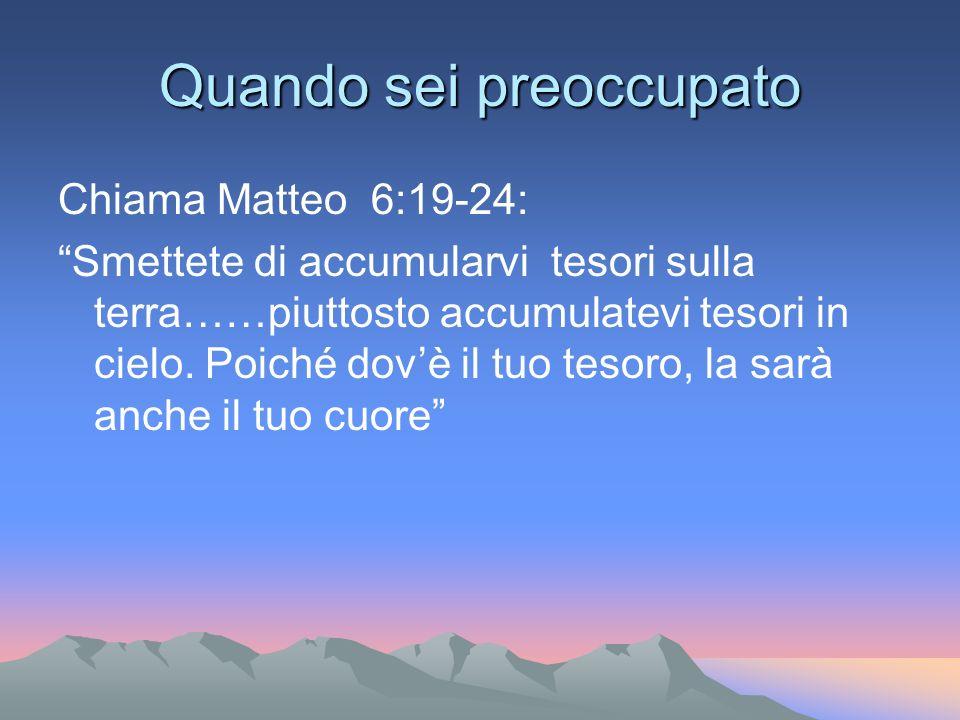 Quando sei preoccupato Chiama Matteo 6:19-24: Smettete di accumularvi tesori sulla terra……piuttosto accumulatevi tesori in cielo. Poiché dovè il tuo t