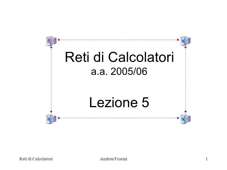 Reti di CalcolatoriAndrea Frosini1 Reti di Calcolatori a.a. 2005/06 Lezione 5