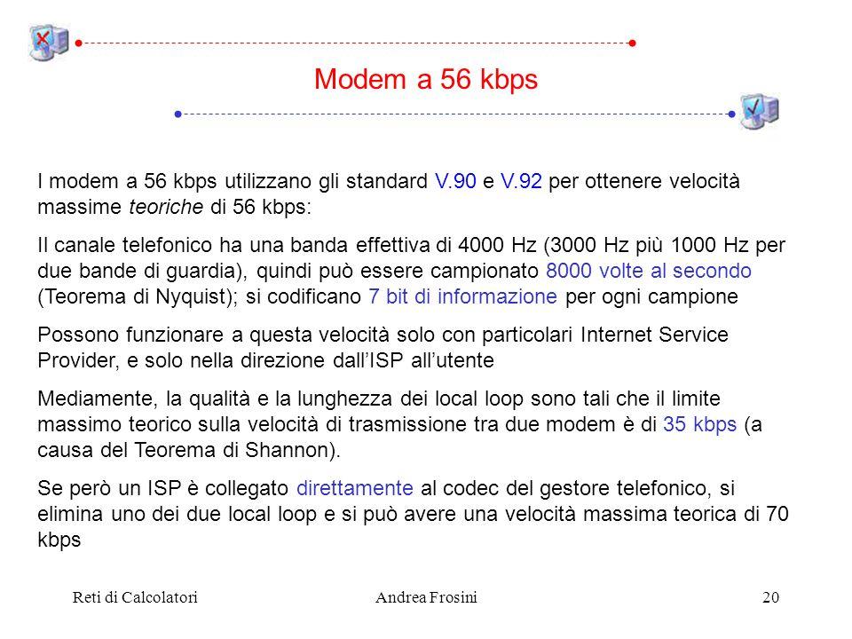 Reti di CalcolatoriAndrea Frosini20 I modem a 56 kbps utilizzano gli standard V.90 e V.92 per ottenere velocità massime teoriche di 56 kbps: Il canale