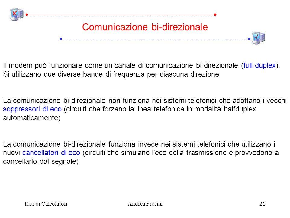 Reti di CalcolatoriAndrea Frosini21 Il modem può funzionare come un canale di comunicazione bi-direzionale (full-duplex). Si utilizzano due diverse ba