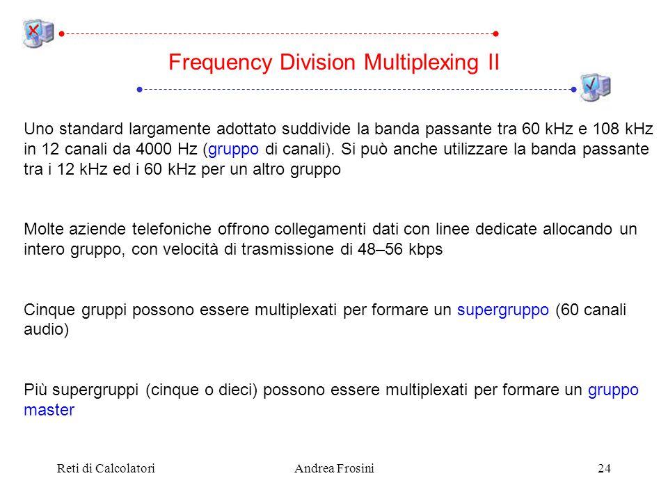 Reti di CalcolatoriAndrea Frosini24 Uno standard largamente adottato suddivide la banda passante tra 60 kHz e 108 kHz in 12 canali da 4000 Hz (gruppo