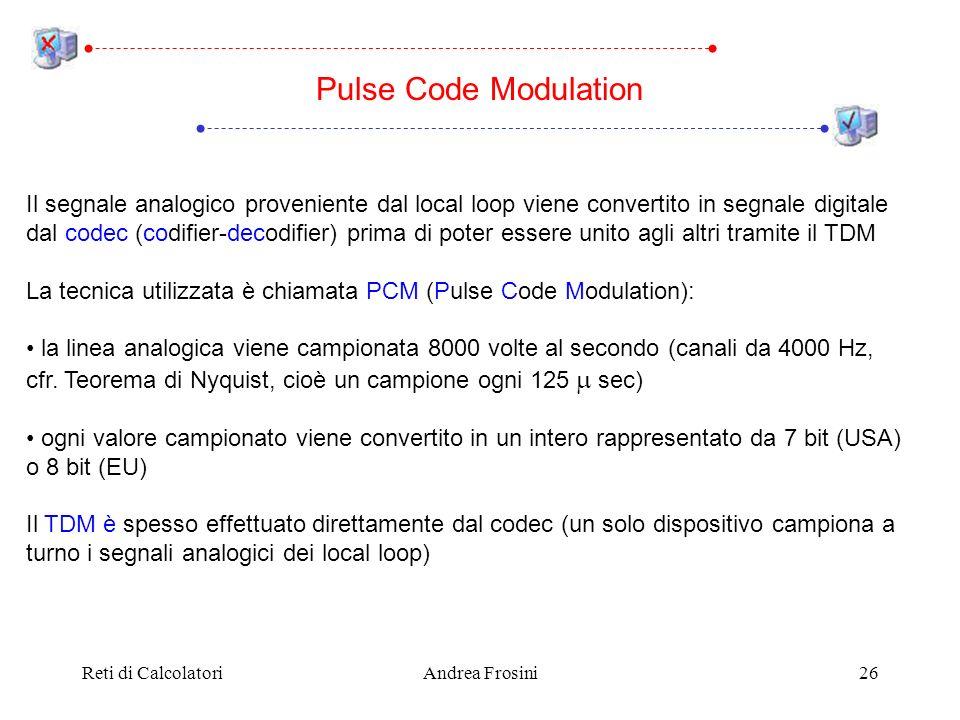 Reti di CalcolatoriAndrea Frosini26 Pulse Code Modulation Il segnale analogico proveniente dal local loop viene convertito in segnale digitale dal cod
