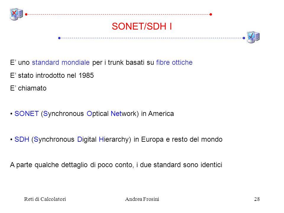 Reti di CalcolatoriAndrea Frosini28 E uno standard mondiale per i trunk basati su fibre ottiche E stato introdotto nel 1985 E chiamato SONET (Synchron