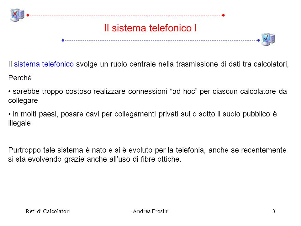 Reti di CalcolatoriAndrea Frosini4 La seguente tabella esemplifica le differenze nella trasmissione dei dati Il sistema telefonico II Combinando i due parametri, ci sono 11 ordini di grandezza di differenza Anche se oggi il sistema telefonico sta migliorando rapidamente, anche le LAN si evolvono, così restano diversi ordini di grandezza tra le prestazioni dei due sistemi Data rateTasso derrore Cavo tra due computer10 7 – 10 8 bps1 su 10 12 - 10 13 Linea telefonica10 4 – 10 5 bps1 su 10 5