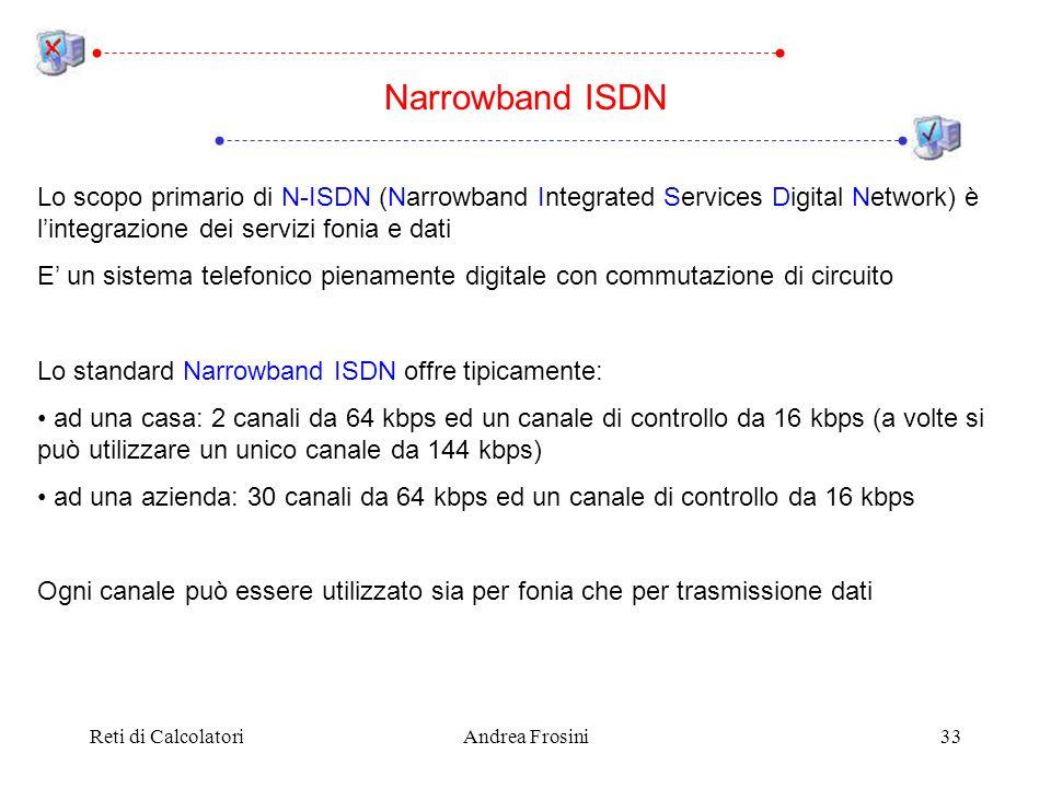 Reti di CalcolatoriAndrea Frosini33 Lo scopo primario di N-ISDN (Narrowband Integrated Services Digital Network) è lintegrazione dei servizi fonia e d