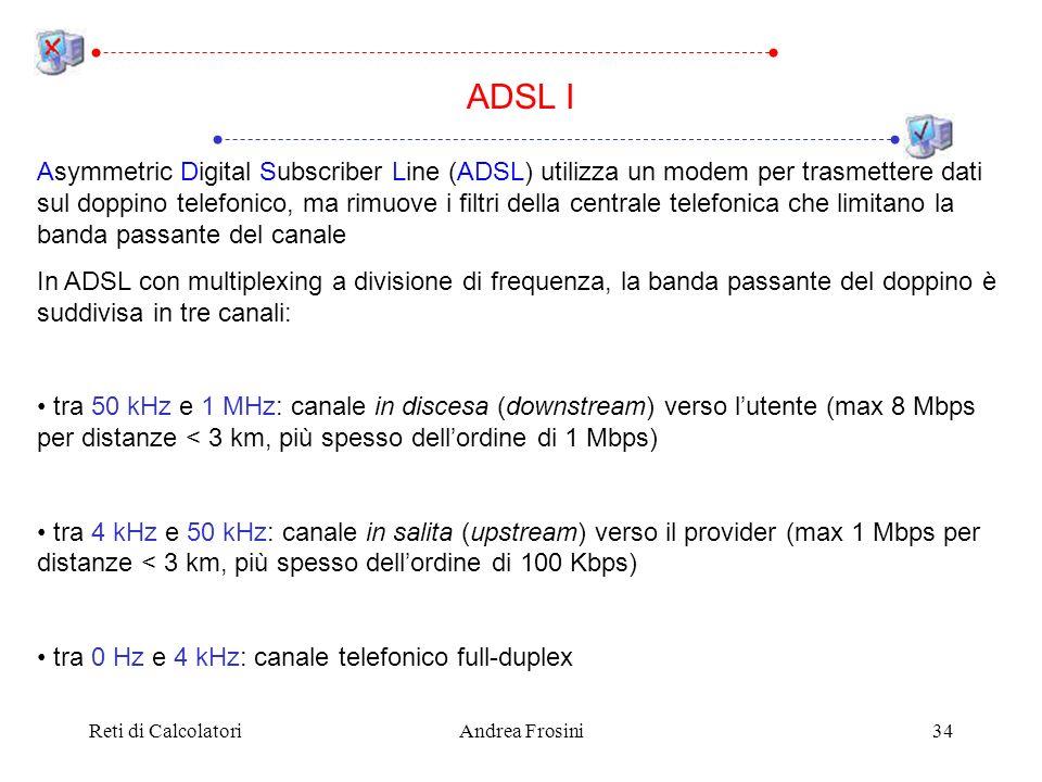 Reti di CalcolatoriAndrea Frosini34 Asymmetric Digital Subscriber Line (ADSL) utilizza un modem per trasmettere dati sul doppino telefonico, ma rimuov