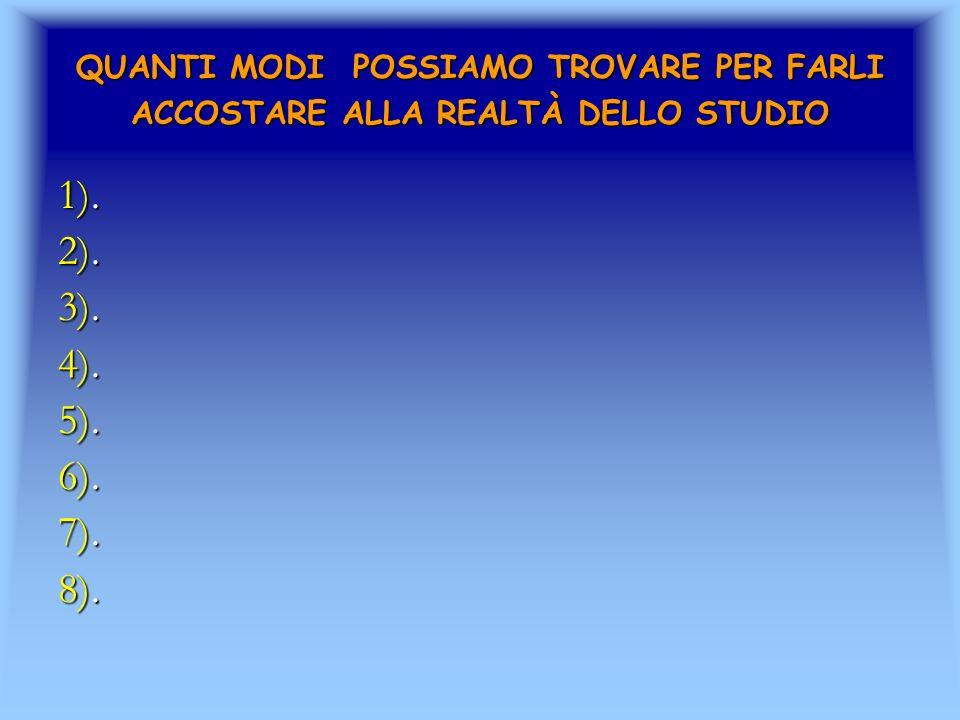 QUANTI MODI POSSIAMO TROVARE PER FARLI ACCOSTARE ALLA REALTÀ DELLO STUDIO 1). 2). 3). 4). 5). 6). 7). 8).