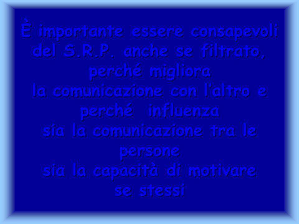È importante essere consapevoli del S.R.P. anche se filtrato, perché migliora la comunicazione con laltro e perché influenza sia la comunicazione tra