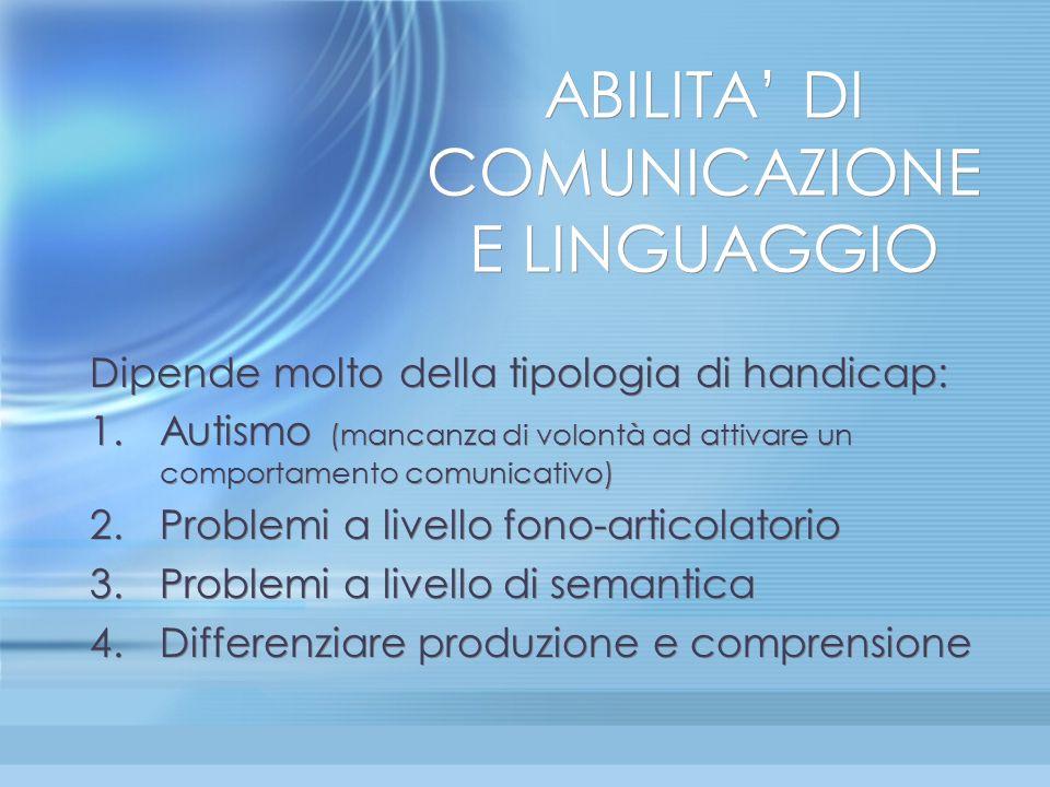 ABILITA DI COMUNICAZIONE E LINGUAGGIO Dipende molto della tipologia di handicap: 1.Autismo (mancanza di volontà ad attivare un comportamento comunicat