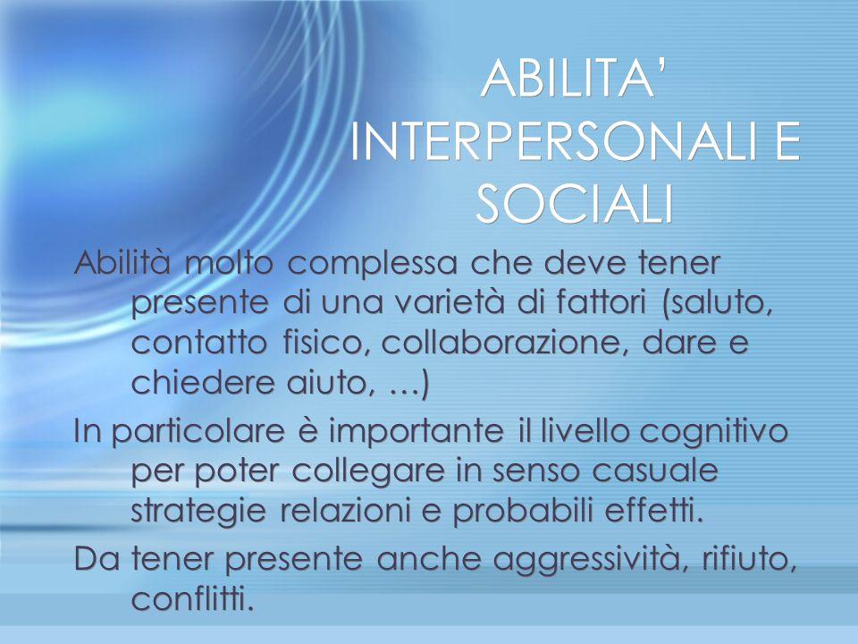 ABILITA INTERPERSONALI E SOCIALI Abilità molto complessa che deve tener presente di una varietà di fattori (saluto, contatto fisico, collaborazione, d