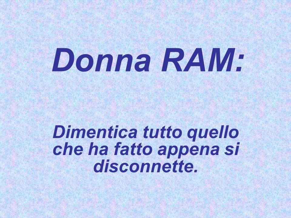 Donna RAM: Dimentica tutto quello che ha fatto appena si disconnette.