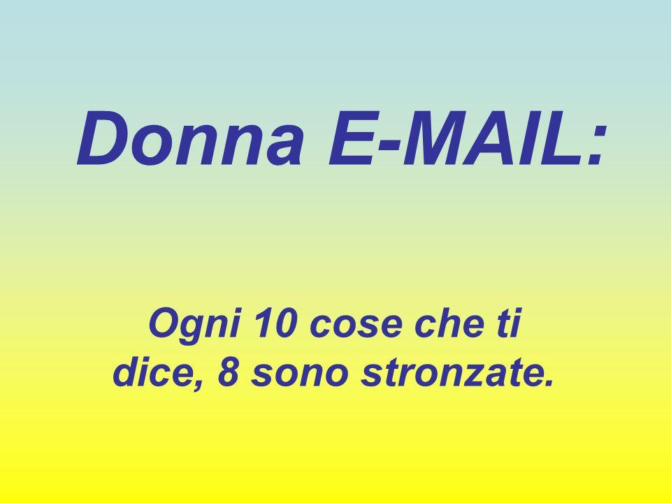 Donna E-MAIL: Ogni 10 cose che ti dice, 8 sono stronzate.