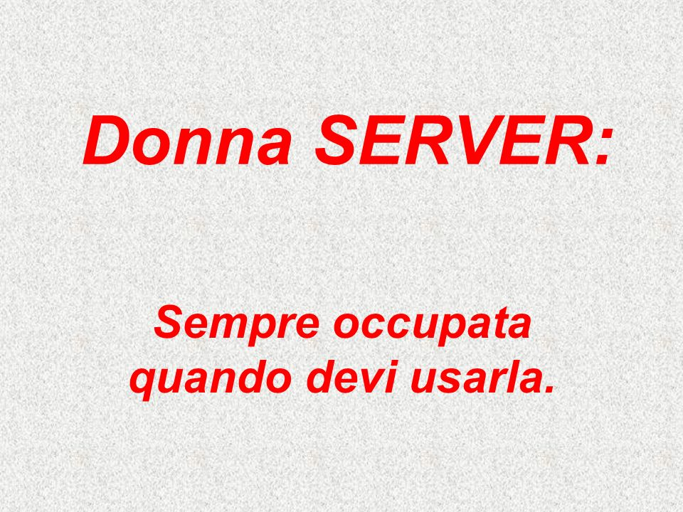 Donna SERVER: Sempre occupata quando devi usarla.