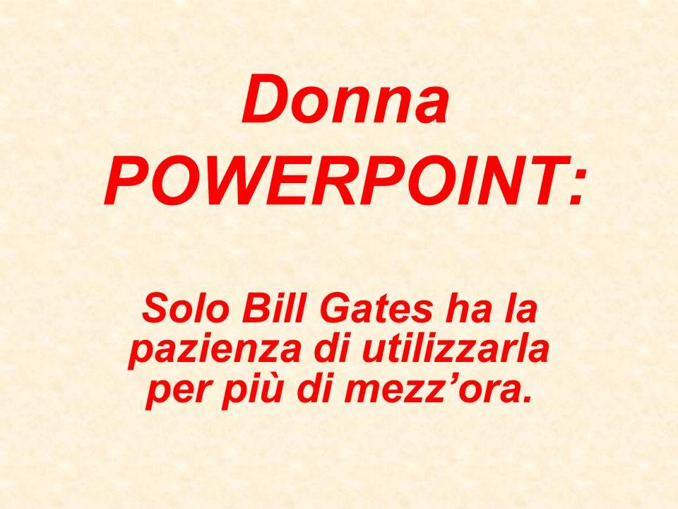Donna POWERPOINT: Solo Bill Gates ha la pazienza di utilizzarla per più di mezzora.