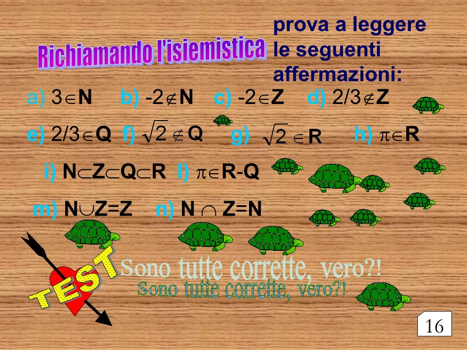 a) 3 Nb) -2 N c) -2 Z d) 2/3 Z e) 2/3 Q f) g) h) R i) N Z Q R l) R-Q m) N Z=Z n) N Z=N prova a leggere le seguenti affermazioni: 16