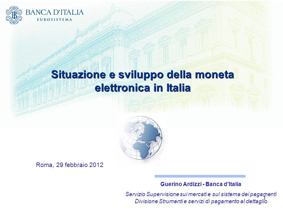 1 Situazione e sviluppo della moneta elettronica in Italia Roma, 29 febbraio 2012 Guerino Ardizzi - Banca dItalia Servizio Supervisione sui mercati e