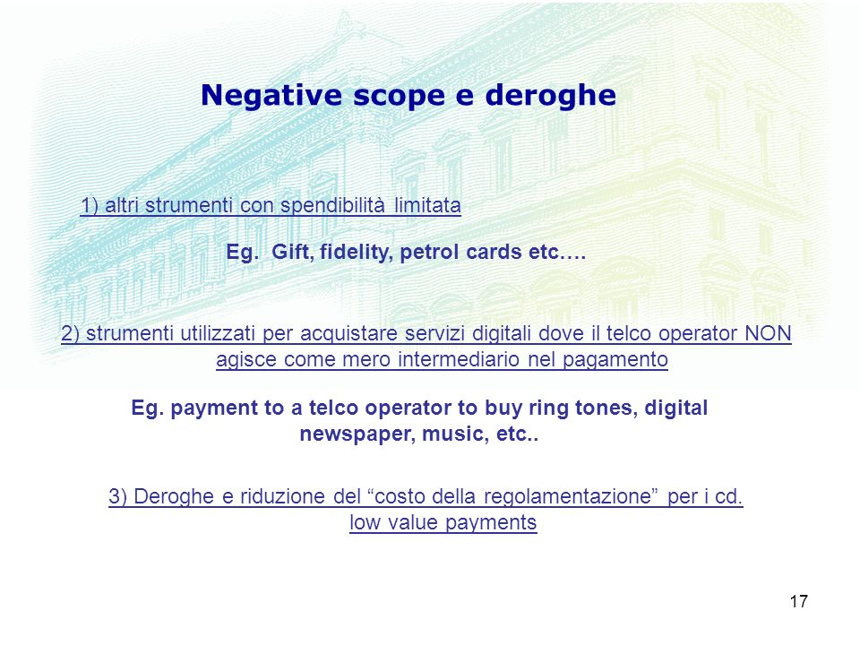 17 Negative scope e deroghe 1) altri strumenti con spendibilità limitata Eg. Gift, fidelity, petrol cards etc…. 2) strumenti utilizzati per acquistare