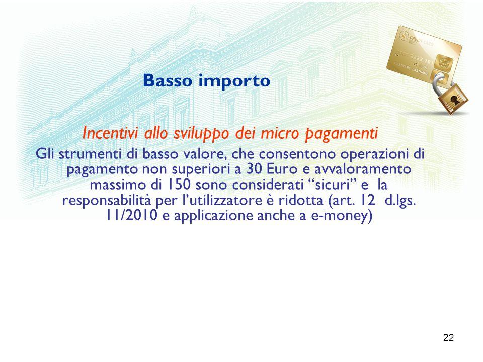 22 Incentivi allo sviluppo dei micro pagamenti Gli strumenti di basso valore, che consentono operazioni di pagamento non superiori a 30 Euro e avvalor