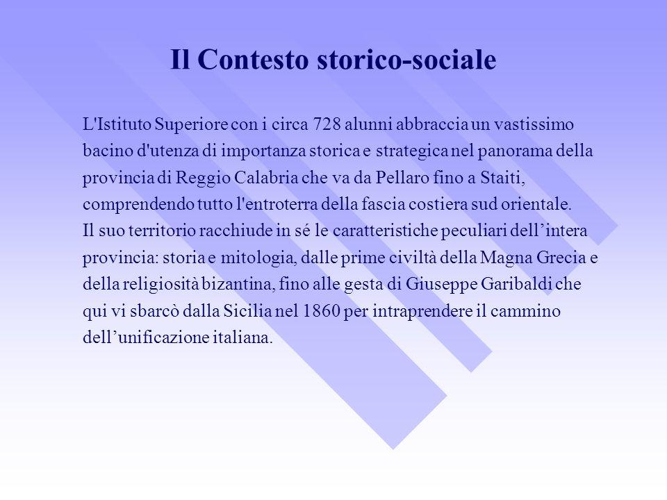 Il Contesto storico-sociale L Istituto Superiore con i circa 728 alunni abbraccia un vastissimo bacino d utenza di importanza storica e strategica nel panorama della provincia di Reggio Calabria che va da Pellaro fino a Staiti, comprendendo tutto l entroterra della fascia costiera sud orientale.