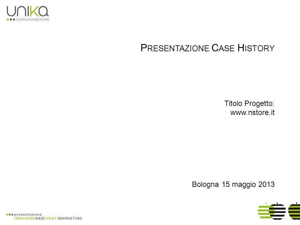 P RESENTAZIONE C ASE H ISTORY Titolo Progetto: www.nstore.it Bologna 15 maggio 2013