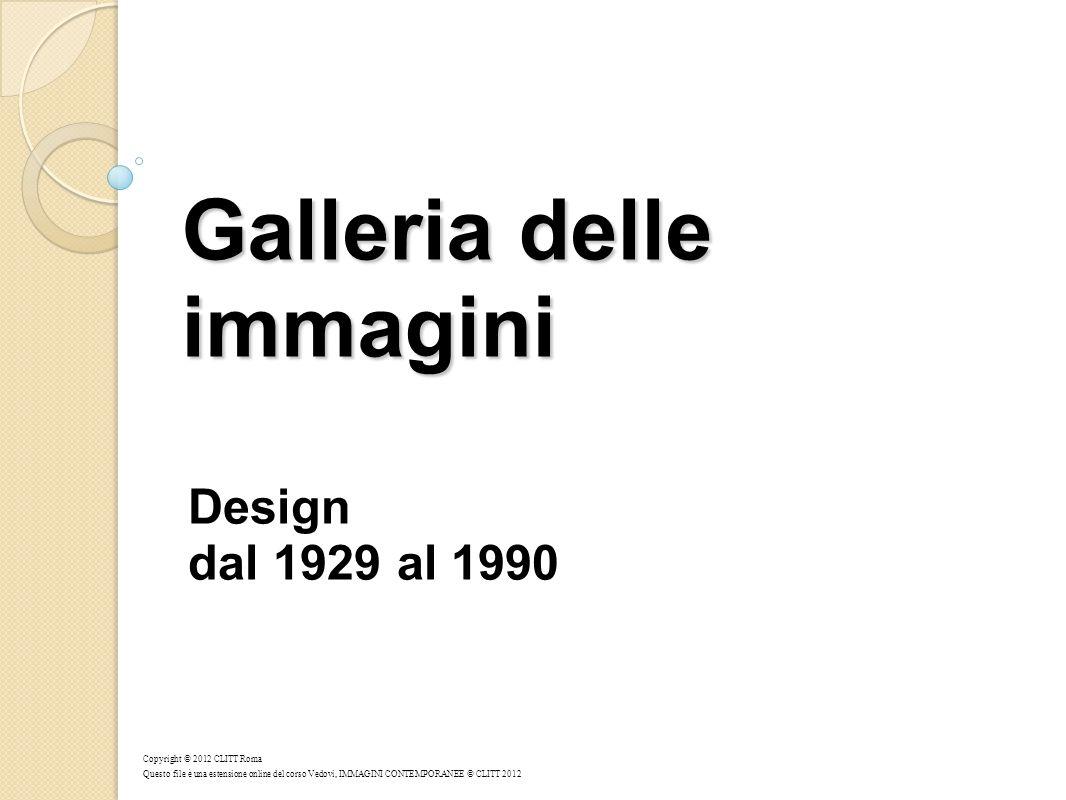 Galleria delle immagini Galleria delle immagini Design dal 1929 al 1990 Copyright © 2012 CLITT Roma Questo file è una estensione online del corso Vedo