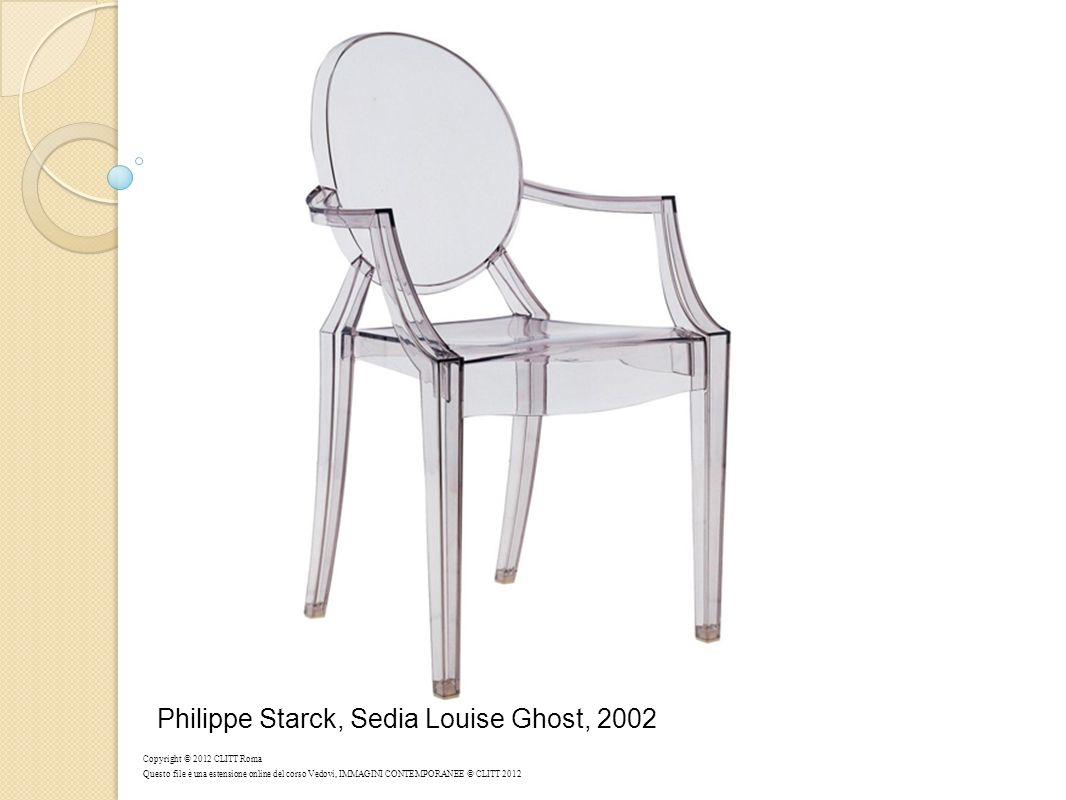 Philippe Starck, Sedia Louise Ghost, 2002 Copyright © 2012 CLITT Roma Questo file è una estensione online del corso Vedovi, IMMAGINI CONTEMPORANEE © C