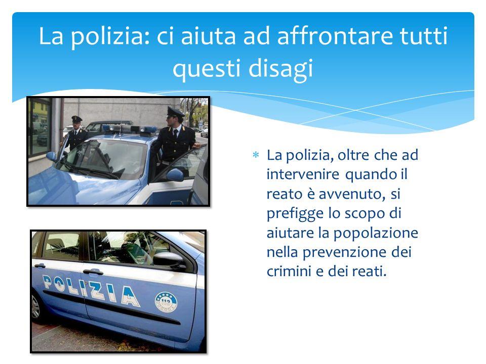 La polizia: ci aiuta ad affrontare tutti questi disagi La polizia, oltre che ad intervenire quando il reato è avvenuto, si prefigge lo scopo di aiutare la popolazione nella prevenzione dei crimini e dei reati.