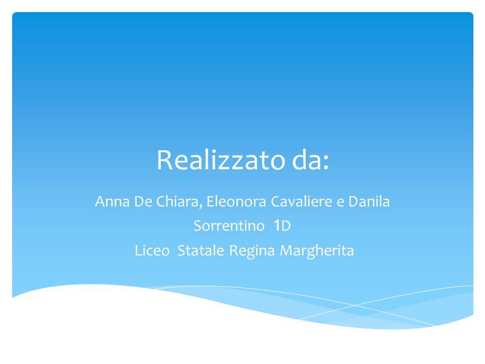 Realizzato da: Anna De Chiara, Eleonora Cavaliere e Danila Sorrentino 1 D Liceo Statale Regina Margherita
