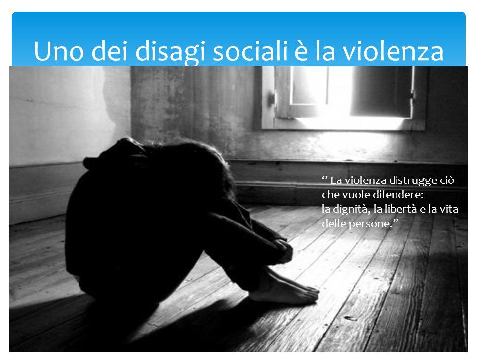 Uno dei disagi sociali è la violenza La violenza distrugge ciò che vuole difendere: la dignità, la libertà e la vita delle persone.