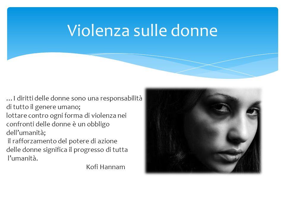 Violenza sulle donne …I diritti delle donne sono una responsabilità di tutto il genere umano; lottare contro ogni forma di violenza nei confronti delle donne è un obbligo dellumanità; il rafforzamento del potere di azione delle donne significa il progresso di tutta lumanità.