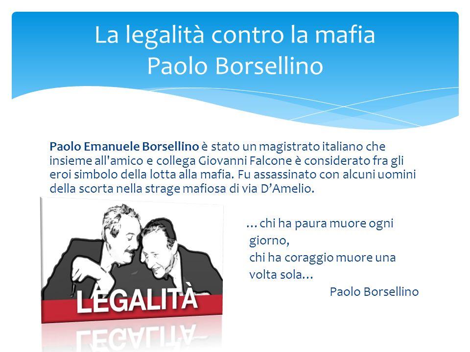 Paolo Emanuele Borsellino è stato un magistrato italiano che insieme all amico e collega Giovanni Falcone è considerato fra gli eroi simbolo della lotta alla mafia.