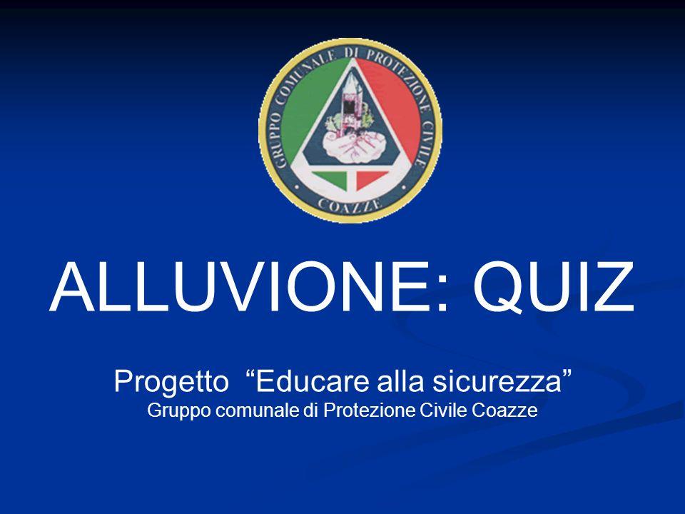 Progetto Educare alla sicurezza Gruppo comunale di Protezione Civile Coazze ALLUVIONE: QUIZ