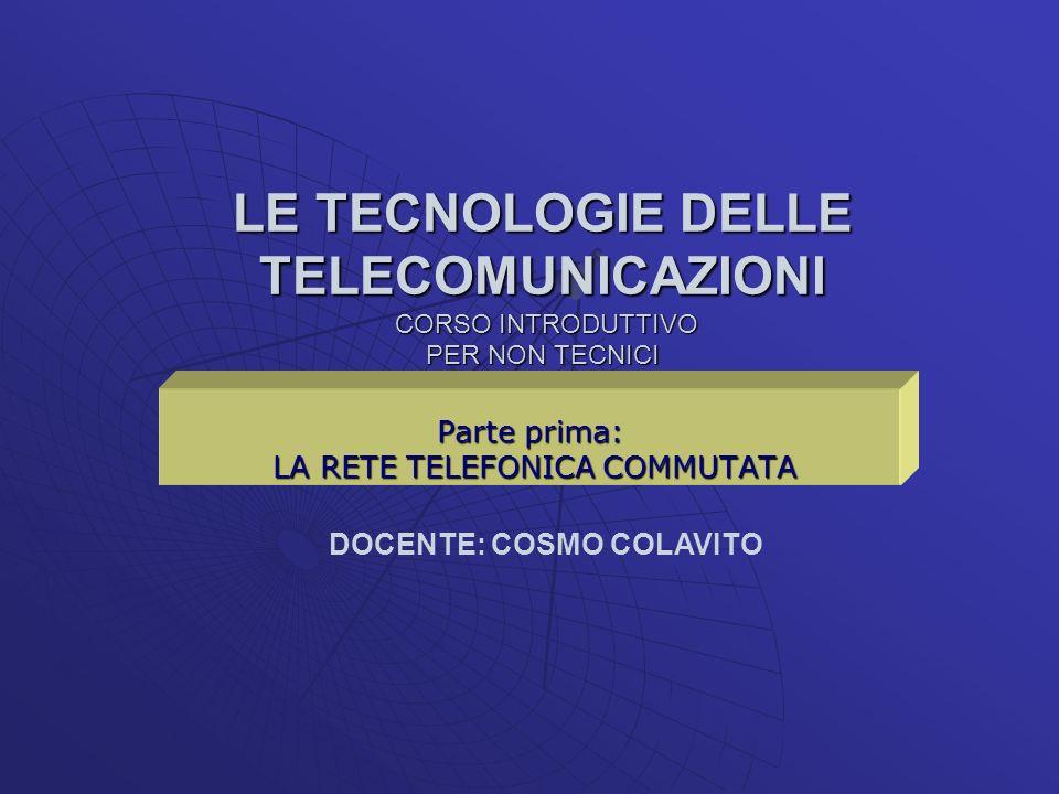 LE TECNOLOGIE DELLE TELECOMUNICAZIONI CORSO INTRODUTTIVO PER NON TECNICI Parte prima: LA RETE TELEFONICA COMMUTATA LA RETE TELEFONICA COMMUTATA DOCENT