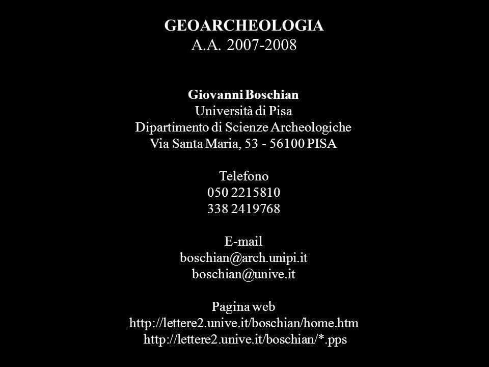 GEOARCHEOLOGIA A.A. 2007-2008 Giovanni Boschian Università di Pisa Dipartimento di Scienze Archeologiche Via Santa Maria, 53 - 56100 PISA Telefono 050