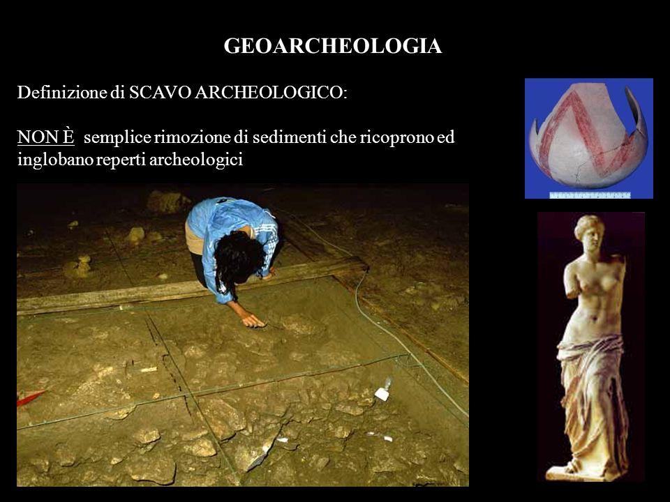 GEOARCHEOLOGIA Definizione di SCAVO ARCHEOLOGICO: NON È semplice rimozione di sedimenti che ricoprono ed inglobano reperti archeologici