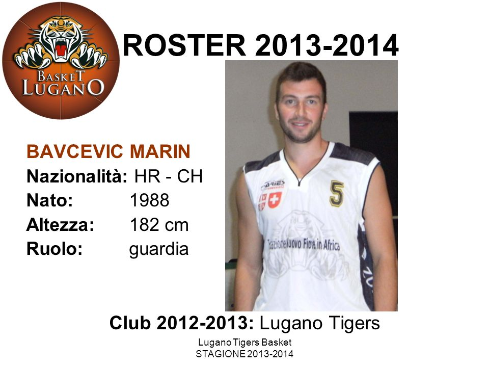 Lugano Tigers Basket STAGIONE 2013-2014 BAVCEVIC MARIN Nazionalità: HR - CH Nato: 1988 Altezza: 182 cm Ruolo: guardia Club 2012-2013: Lugano Tigers RO