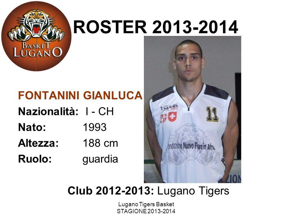 Lugano Tigers Basket STAGIONE 2013-2014 FONTANINI GIANLUCA Nazionalità: I - CH Nato: 1993 Altezza: 188 cm Ruolo: guardia Club 2012-2013: Lugano Tigers