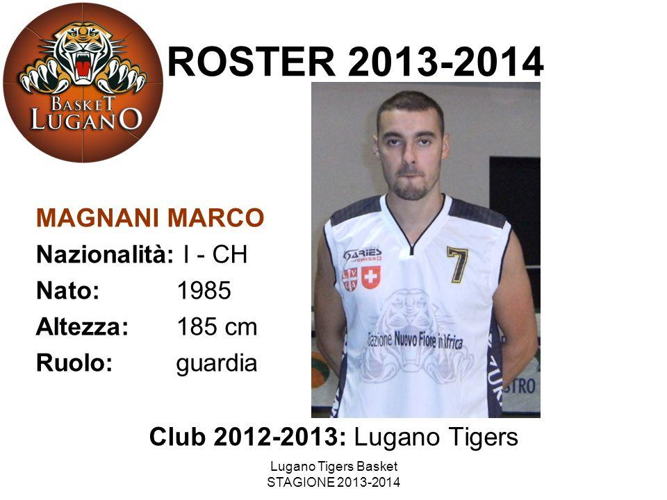 Lugano Tigers Basket STAGIONE 2013-2014 MAGNANI MARCO Nazionalità: I - CH Nato: 1985 Altezza: 185 cm Ruolo: guardia Club 2012-2013: Lugano Tigers ROST