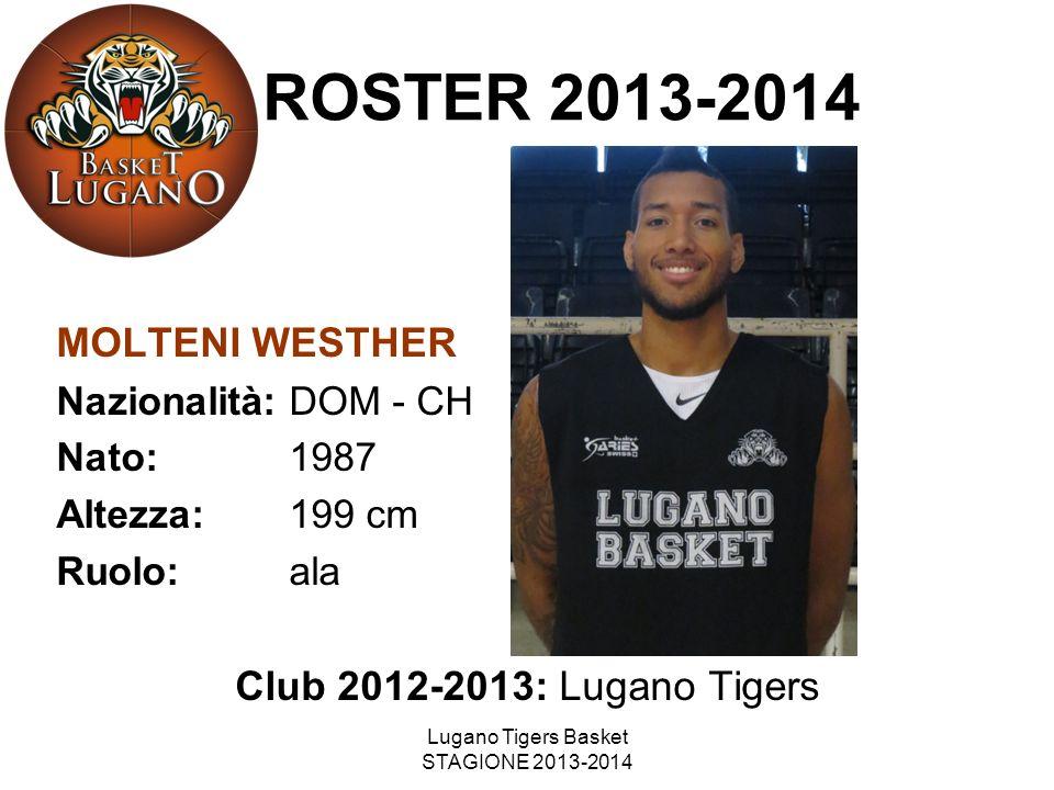 Lugano Tigers Basket STAGIONE 2013-2014 MOLTENI WESTHER Nazionalità: DOM - CH Nato: 1987 Altezza: 199 cm Ruolo: ala Club 2012-2013: Lugano Tigers ROST