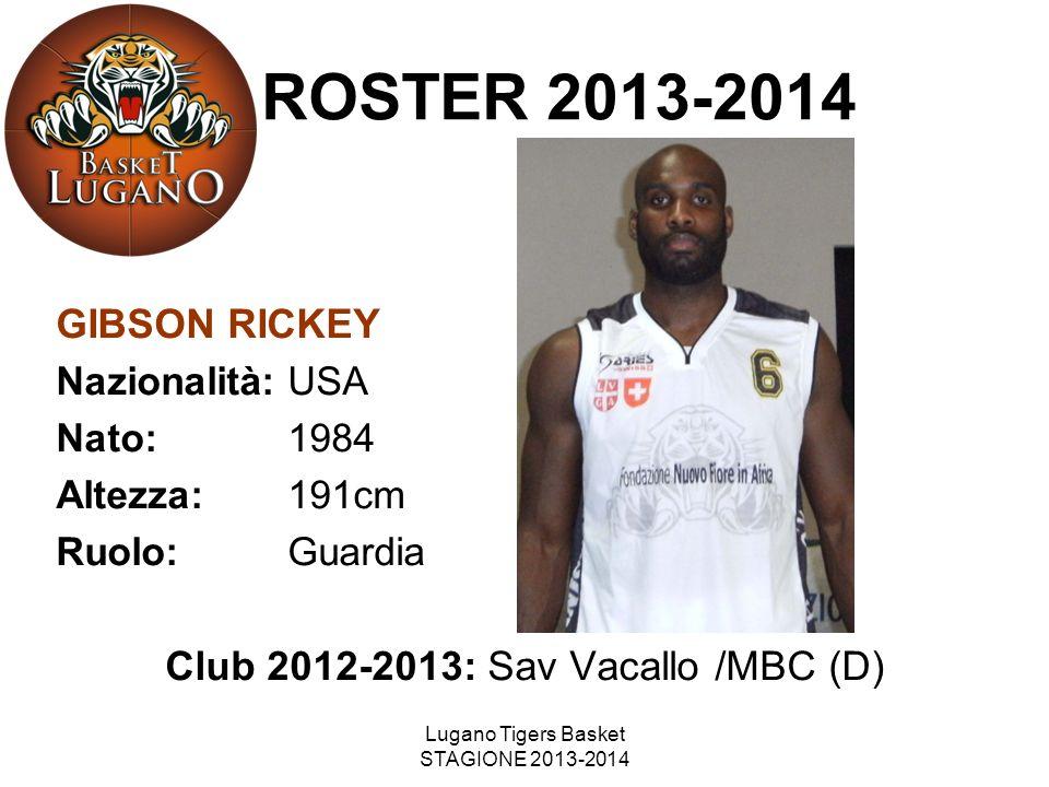 Lugano Tigers Basket STAGIONE 2013-2014 GIBSON RICKEY Nazionalità: USA Nato: 1984 Altezza: 191cm Ruolo: Guardia Club 2012-2013: Sav Vacallo /MBC (D) R