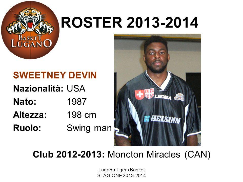Lugano Tigers Basket STAGIONE 2013-2014 SWEETNEY DEVIN Nazionalità: USA Nato: 1987 Altezza: 198 cm Ruolo: Swing man Club 2012-2013: Moncton Miracles (