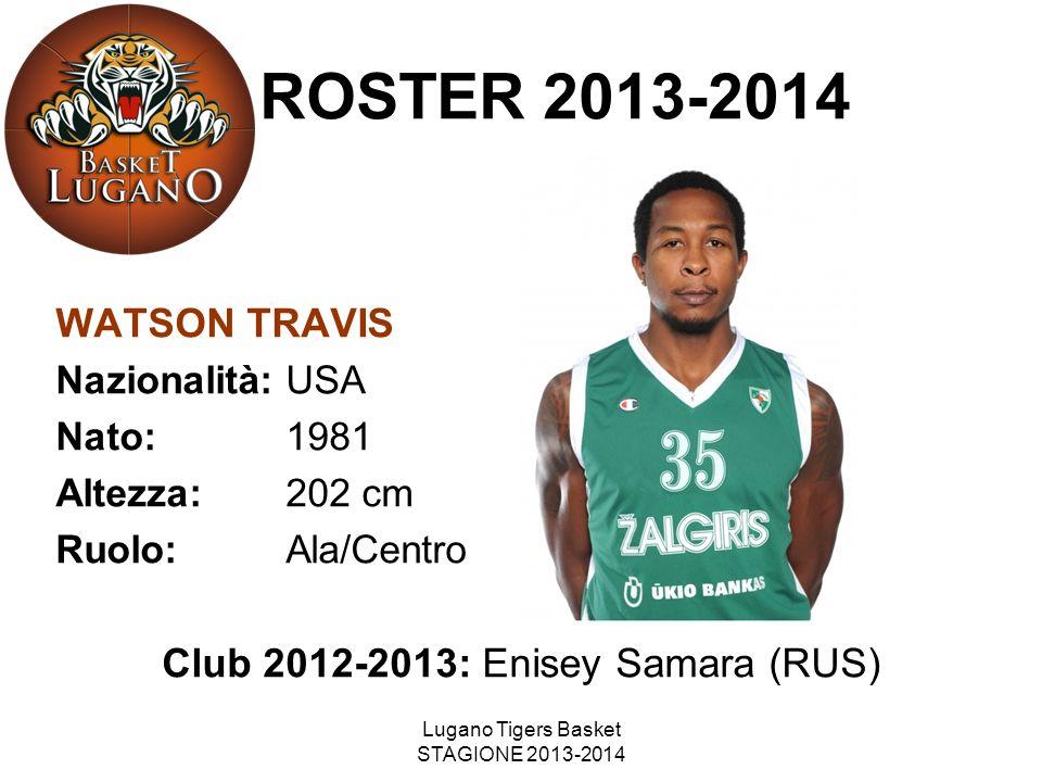 Lugano Tigers Basket STAGIONE 2013-2014 ROSTER 2013-2014 WATSON TRAVIS Nazionalità: USA Nato: 1981 Altezza: 202 cm Ruolo: Ala/Centro Club 2012-2013: E