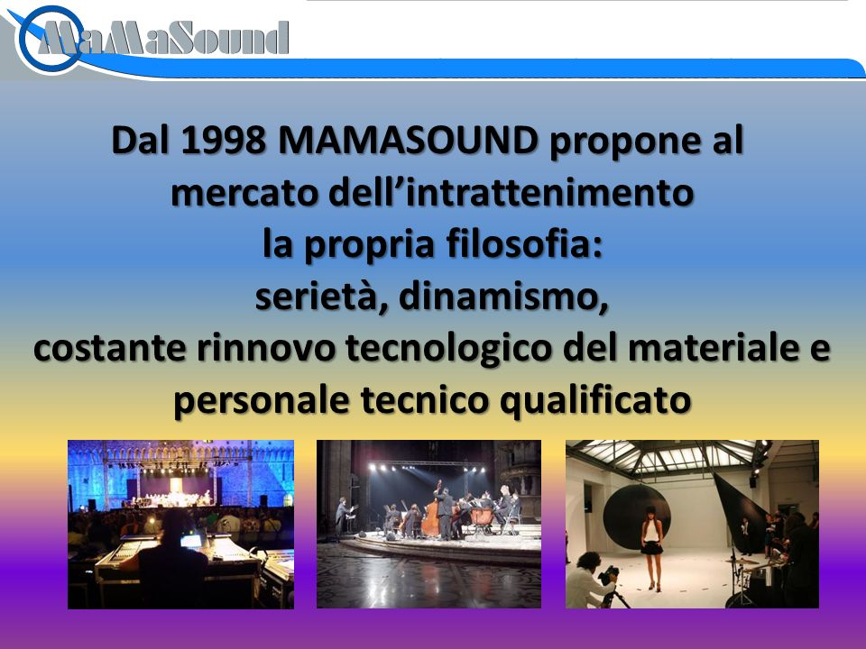Dal 1998 MAMASOUND propone al mercato dellintrattenimento la propria filosofia: serietà, dinamismo, costante rinnovo tecnologico del materiale e personale tecnico qualificato