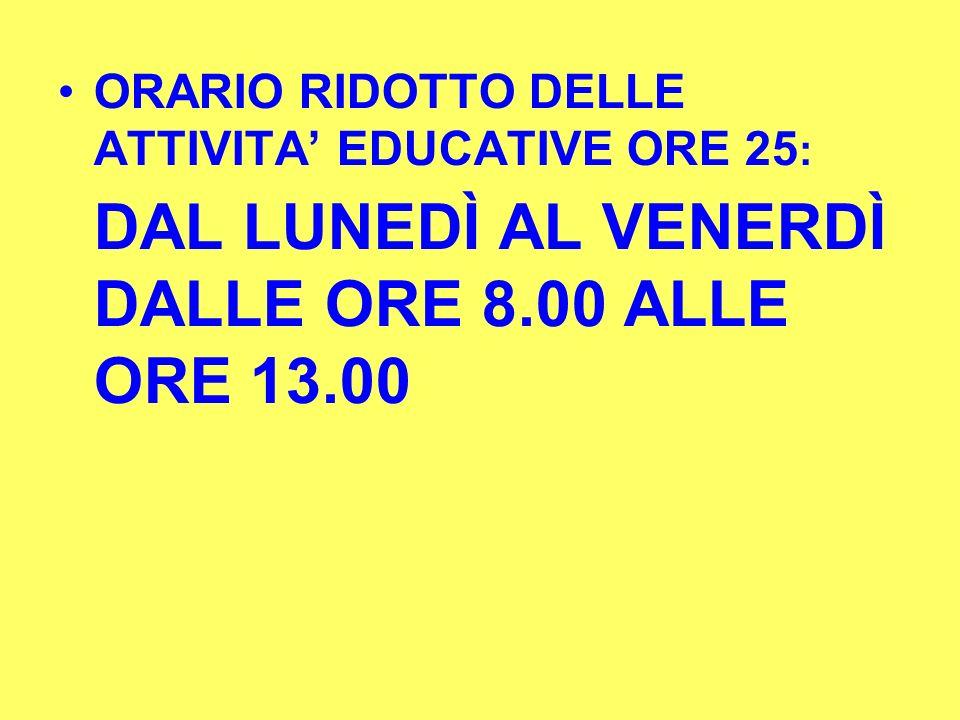ORARIO RIDOTTO DELLE ATTIVITA EDUCATIVE ORE 25 : DAL LUNEDÌ AL VENERDÌ DALLE ORE 8.00 ALLE ORE 13.00