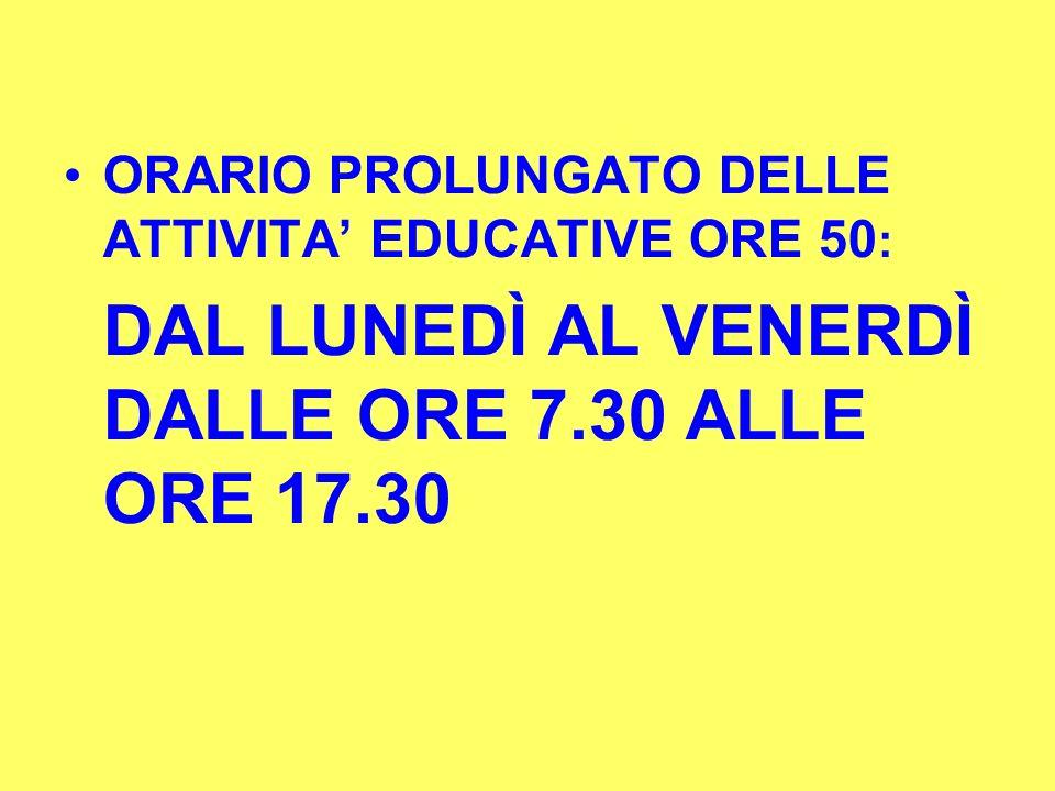 ORARIO PROLUNGATO DELLE ATTIVITA EDUCATIVE ORE 50 : DAL LUNEDÌ AL VENERDÌ DALLE ORE 7.30 ALLE ORE 17.30