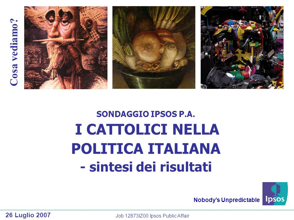 SONDAGGIO IPSOS P.A. I CATTOLICI NELLA POLITICA ITALIANA - sintesi dei risultati Nobodys Unpredictable 26 Luglio 2007 Cosa vediamo? Job 12873IZ00 Ipso
