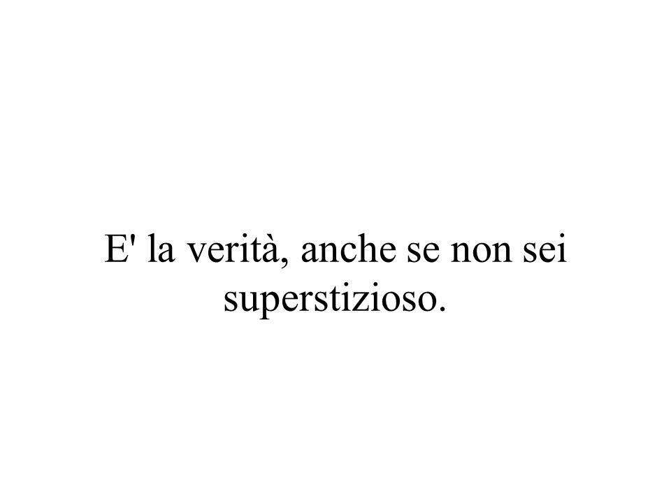 E' la verità, anche se non sei superstizioso.