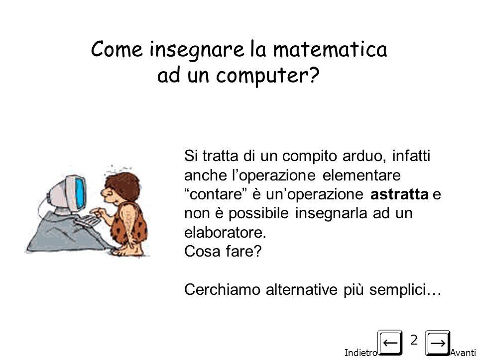 Indietro Avanti 2 Come insegnare la matematica ad un computer? Si tratta di un compito arduo, infatti anche loperazione elementare contare è unoperazi