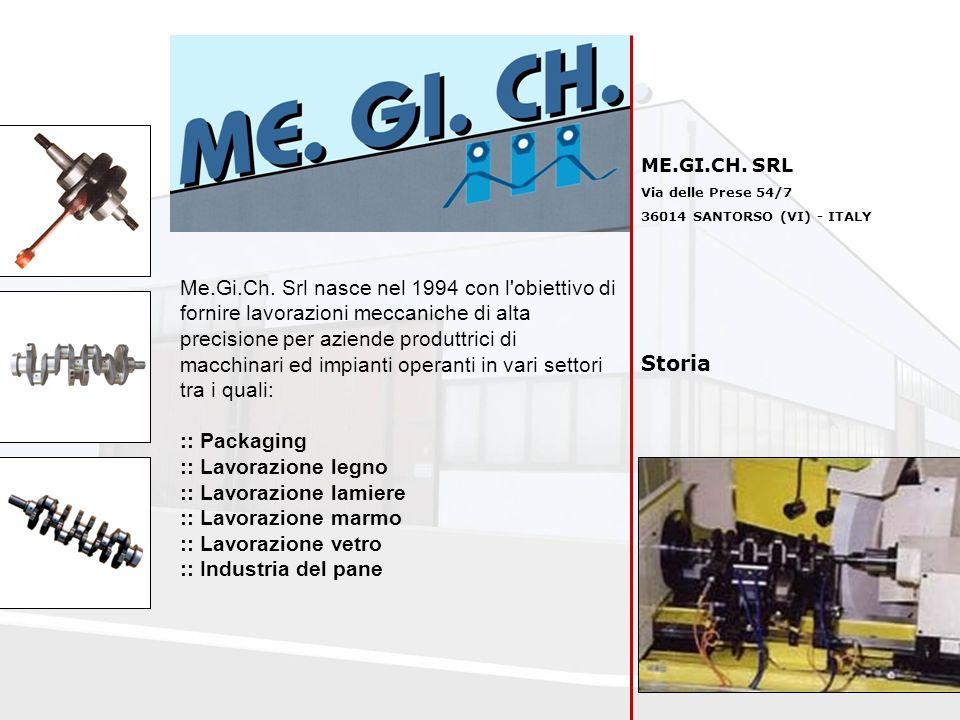 ME.GI.CH. SRL Via delle Prese 54/7 36014 SANTORSO (VI) - ITALY Storia Me.Gi.Ch. Srl nasce nel 1994 con l'obiettivo di fornire lavorazioni meccaniche d